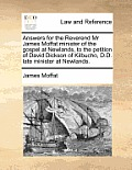 Answers for the Reverend MR James Moffat Minister of the Gospel at Newlands, to the Petition of David Dickson of Kilbucho, D.D. Late Minister at Newla