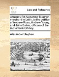 Answers for Alexander Stephen Merchant in Leith, to the Petition of Andrew Ross, Andrew Young, and John Baikie, Officers of the Customs in Orkney.