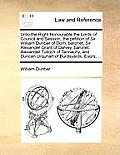Unto the Right Honourable the Lords of Council and Session, the Petition of Sir William Dunbar of Durn, Baronet, Sir Alexander Grant of Dalvey, Barone