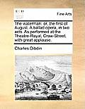 The Waterman: Or, the First of August. a Ballad Opera, in Two Acts. as Performed at the Theatre-Royal, Crow-Street, with Great Appla