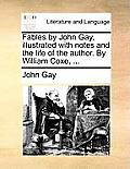 Fables by John Gay, Illustrated with Notes and the Life of the Author. by William Coxe, ...