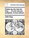 Fables by the Late Mr. Gay. ... in One Volume Complete. a New Edition.