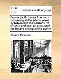 Poems by MR James Thomson. Containing All the Poems Wrote by Him Except the Seasons. to Which Is Prefixed, an Account of the Life and Writings of the