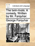 The Twin-Rivals. a Comedy. Written by Mr. Farquhar.
