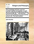 The Knowledge of Christ, and Him Crucified, Opened and Applied; In Eight Sermons, Preached at Merchants-Lecture, in Pinner's-Hall. by ... John Hurrion