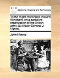 To the Right Honorable William Windham, on a Partial Re-Organization of the British Army. by Major-General J. Money.