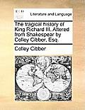 The Tragical History of King Richard III. Altered from Shakespear by Colley Cibber, Esq.