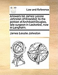 Answers for James Lesslie Johnston of Knockhill; To the Petition of Archibald Douglas, Late Surgeon in Lockerbie, Now in Langholm.