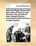 Unto the Right Honourable the Lords of Council and Session, the Petition of Poor Joseph Symon, ...