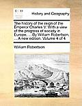 The History of the Reign of the Emperor Charles V. with a View of the Progress of Society in Europe, ... by William Robertson, ... a New Edition. Volu