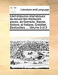 Chef-D' Uvres Dramatiques: Ou Recueil Des Meilleures Pieces, de Corneille, Racine, Moliere, Et Voltaire, Crebillon, Destouches. ... Volume 3 of 3