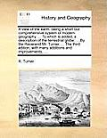 A View of the Earth: Being a Short But Comprehensive System of Modern Geography. ... to Which Is Added, a Description of the Terrestrial Gl