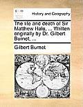 The Life and Death of Sir Matthew Hale, ... Written Originally by Dr. Gilbert Burnet, ...