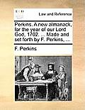 Perkins. a New Almanack, for the Year of Our Lord God, 1702. ... Made and Set Forth by F. Perkins, ...