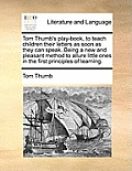 Tom Thumb's Play-Book, to Teach Children Their Letters as Soon as They Can Speak. Being a New and Pleasant Method to Allure Little Ones in the First P