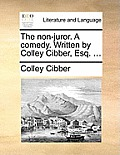 The Non-Juror. a Comedy. Written by Colley Cibber, Esq. ...