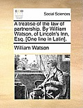 A Treatise of the Law of Partnership. by William Watson, of Lincoln's Inn, Esq. [One Line in Latin].