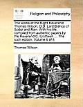 The Works of the Right Reverend Thomas Wilson, D.D. Lord Bishop of Sodor and Man. with His Life, Compiled from Authentic Papers by the Reverend C. Cru