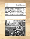 A Brief State of the Produce of the Bridge House Estate ... for the Year Ending Christmas 1799 ... Received Rents and Quit Rents ... Total ?9,155.9.3