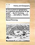 A New System of Geography: Or, a General Description of the World. ... by D. Fenning, ... J. Collier, ... and Others. Volume 2 of 2
