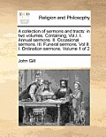 A Collection of Sermons and Tracts: In Two Volumes. Containing, Vol.I. I. Annual Sermons. II. Occasional Sermons. III. Funeral Sermons. Vol.II. I. Ord