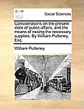 Considerations on the Present State of Public Affairs, and the Means of Raising the Necessary Supplies. by William Pulteney, Esq.
