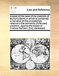 A State of the Case of the Creditors of Burton's Bank, in Which Is Contained, a Narrative of the Proceedings Relative to the Demands of the Said Credi