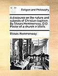 A Discourse on the Nature and Subjects of Christian Baptism. by Moses Hemmenway, D.D. Pastor of a Church in Wells.