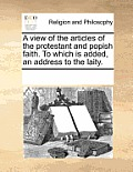 A View of the Articles of the Protestant and Popish Faith. to Which Is Added, an Address to the Laity.