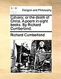 Calvary; Or the Death of Christ. a Poem in Eight Books. by Richard Cumberland.
