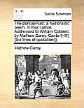 The Porcupiniad: A Hudibrastic Poem. in Four Cantos. Addressed to William Cobbett, by Mathew Carey. Canto I[-III]. [Six Lines of Quotat