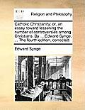 Catholic Christianity: Or, an Essay Toward Lessening the Number of Controversies Among Christians. by ... Edward Synge, ... the Fourth Editio