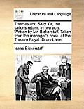 Thomas and Sally. Or, the Sailor's Return. in Two Acts. Written by Mr. Bickerstaff. Taken from the Manager's Book, at the Theatre Royal, Drury Lane.