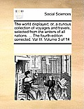The World Displayed; Or, a Curious Collection of Voyages and Travels, Selected from the Writers of All Nations. ... the Fourth Edition Corrected. Vol