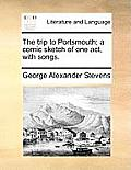 The Trip to Portsmouth; A Comic Sketch of One Act, with Songs.