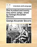 One Hundred and Twenty New Comic Songs, Wrote by George Alexander Stevens.