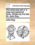 The What d'Ye Call It: A Tragi-Comi-Pastoral Farce. Written by the Late Mr. John Gay.