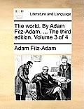 The World. by Adam Fitz-Adam. ... the Third Edition. Volume 3 of 4