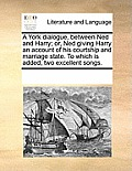 A York Dialogue, Between Ned and Harry; Or, Ned Giving Harry an Account of His Courtship and Marriage State. to Which Is Added, Two Excellent Songs.