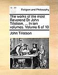The Works of the Most Reverend Dr John Tillotson, ... in Ten Volumes. Volume 6 of 10