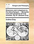 Directions and Instigations to the Duty of Prayer. ... Being the Sum and Substance of Nine Sermons. by Mr. Andrew Gray.