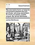 The Sick Man's Friend; Or Helps for Conversation Between the Sick, and Those, Who May Attend Them. to Which Are Added, Suitable Prayers. by James Ston