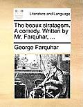 The Beaux Stratagem. a Comedy. Written by Mr. Farquhar, ...