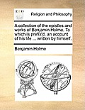 A Collection of the Epistles and Works of Benjamin Holme. to Which Is Prefix'd, an Account of His Life ... Written by Himself.