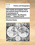 The History of England, from the Earliest Dawn of Record to Th [Sic] Peace of MDCCLXXXIII. by Charles Coote, ... Volume 2 of 9