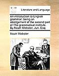 An Introduction to English Grammar: Being an Abridgement of the Second Part of the Grammatical Institute. by Noah Webster, Jun. Esq.