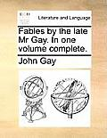 Fables by the Late MR Gay. in One Volume Complete.