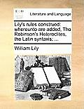 Lily's Rules Construed: Whereunto Are Added, Tho Robinson's Heteroclites, the Latin Syntaxis; ...