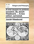 A Kind Caution to Profane Swearers. by Josiah Woodward, ... a New Edition, Corrected.