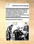 The Celebrated Lecture on Heads; By George Alexander Stevens. Which Has Been Exhibited Upwards of One Hundred Successive Nights, to Crowded Audiences,